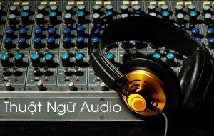 Một số thuật ngữ chung trong lĩnh vực Audio